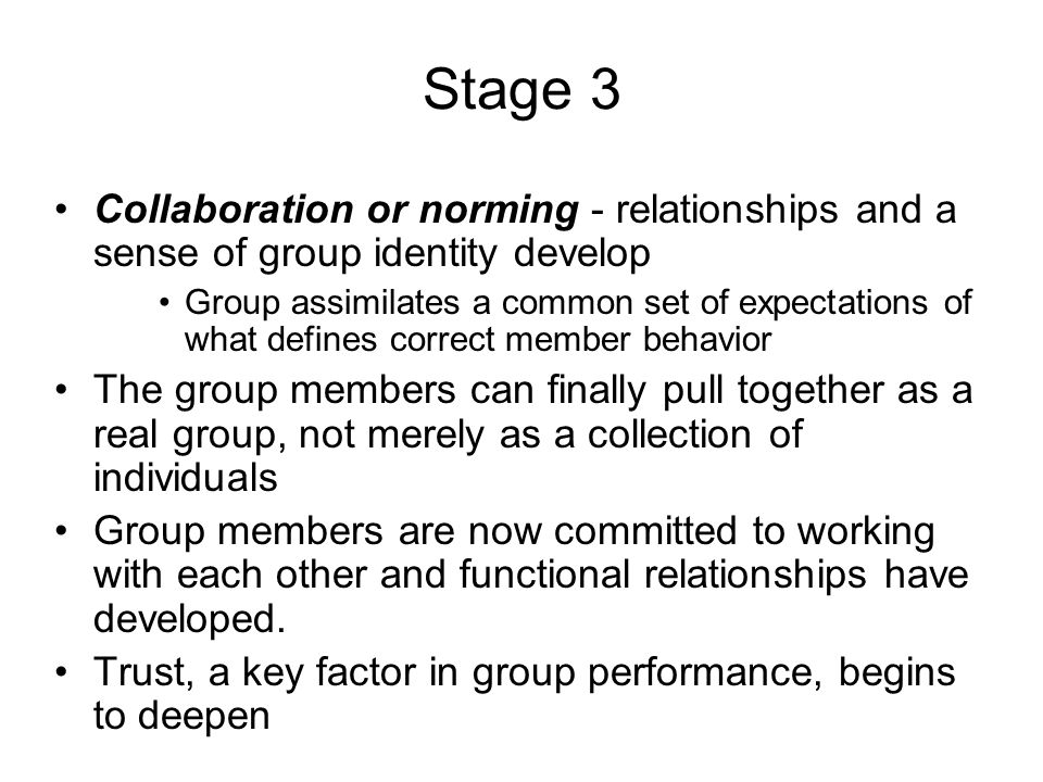 Stage 3 Collaboration or norming - relationships and a sense of group identity develop Group assimilates a common set of expectations of what defines correct member behavior The group members can finally pull together as a real group, not merely as a collection of individuals Group members are now committed to working with each other and functional relationships have developed.