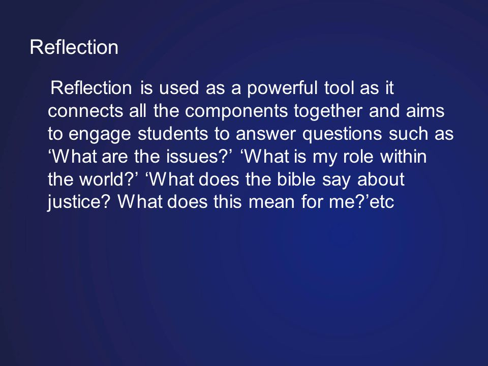 Reflection Reflection is used as a powerful tool as it connects all the components together and aims to engage students to answer questions such as 'What are the issues?' 'What is my role within the world?' 'What does the bible say about justice.