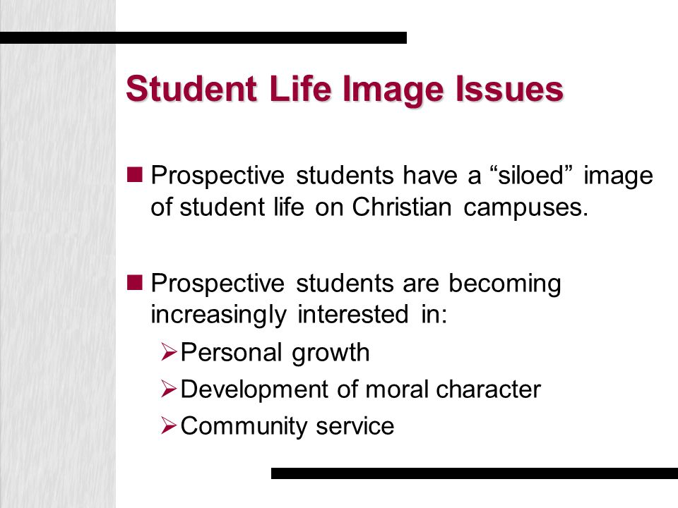"Student Life Image Issues Prospective students have a ""siloed"" image of student life on Christian campuses. Prospective students are becoming increasi"