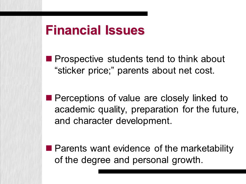 "Financial Issues Prospective students tend to think about ""sticker price;"" parents about net cost. Perceptions of value are closely linked to academic"