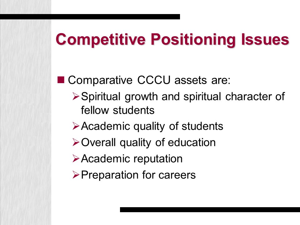 Competitive Positioning Issues Comparative CCCU assets are:  Spiritual growth and spiritual character of fellow students  Academic quality of students  Overall quality of education  Academic reputation  Preparation for careers