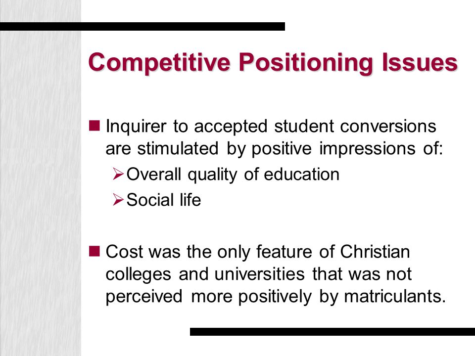 Competitive Positioning Issues Inquirer to accepted student conversions are stimulated by positive impressions of:  Overall quality of education  Social life Cost was the only feature of Christian colleges and universities that was not perceived more positively by matriculants.