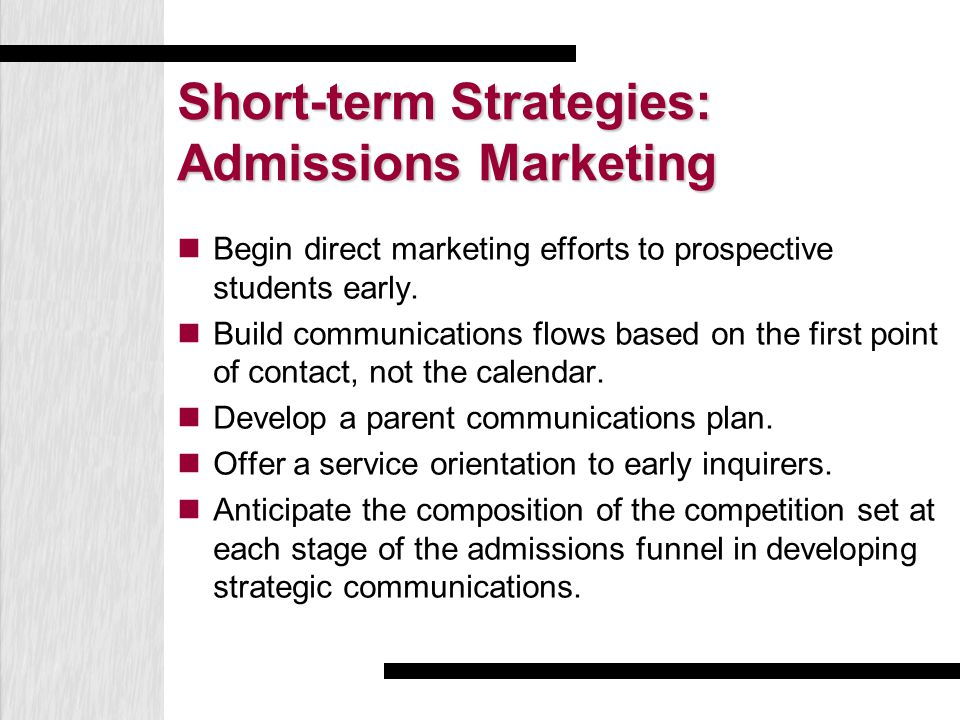 Short-term Strategies: Admissions Marketing Begin direct marketing efforts to prospective students early. Build communications flows based on the firs