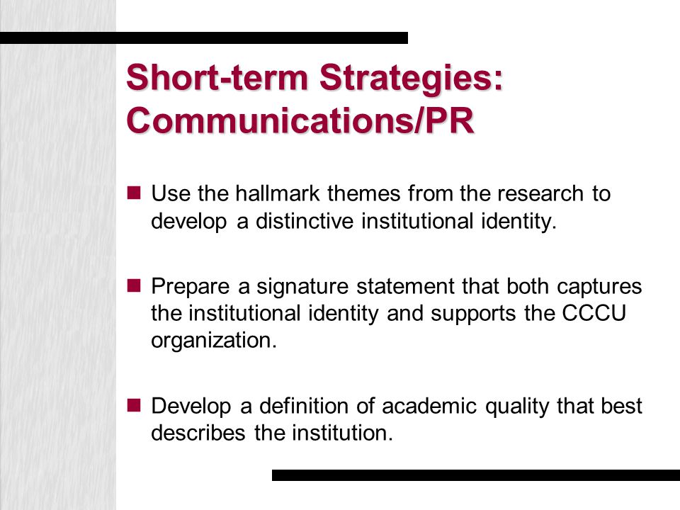 Short-term Strategies: Communications/PR Use the hallmark themes from the research to develop a distinctive institutional identity. Prepare a signatur