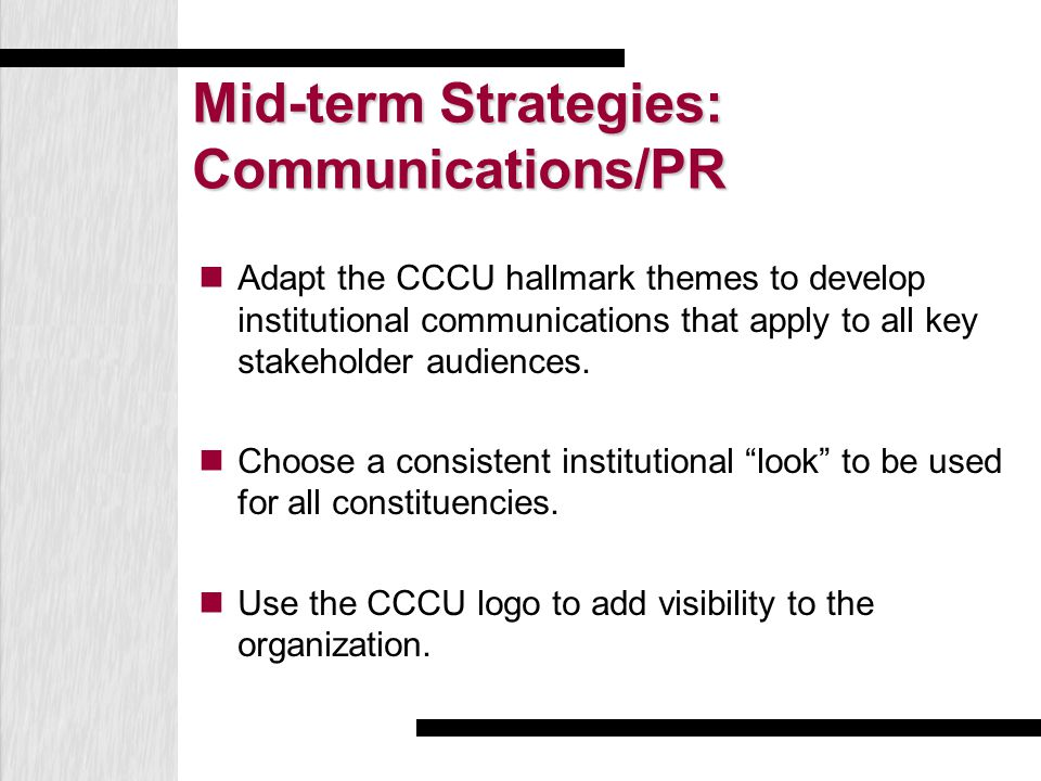Mid-term Strategies: Communications/PR Adapt the CCCU hallmark themes to develop institutional communications that apply to all key stakeholder audien