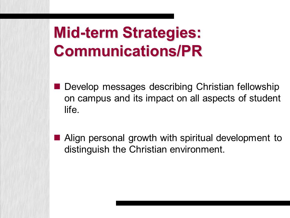 Mid-term Strategies: Communications/PR Develop messages describing Christian fellowship on campus and its impact on all aspects of student life. Align