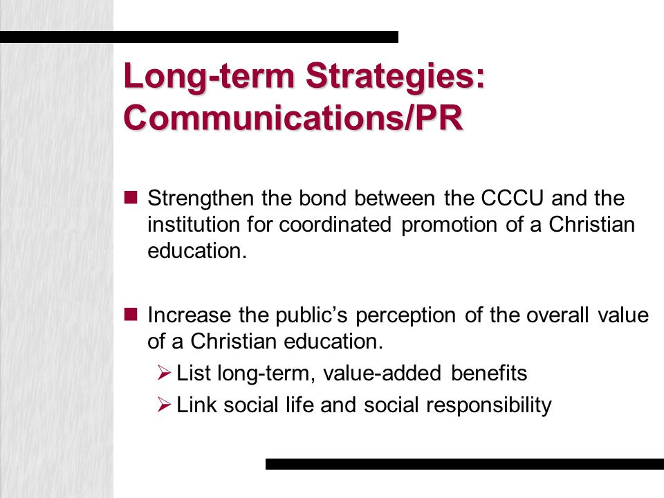 Long-term Strategies: Communications/PR Strengthen the bond between the CCCU and the institution for coordinated promotion of a Christian education. I