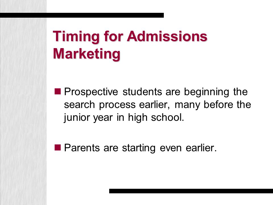 Timing for Admissions Marketing Prospective students are beginning the search process earlier, many before the junior year in high school. Parents are