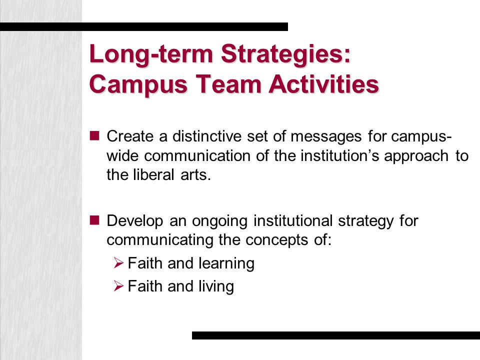 Long-term Strategies: Campus Team Activities Create a distinctive set of messages for campus- wide communication of the institution's approach to the liberal arts.