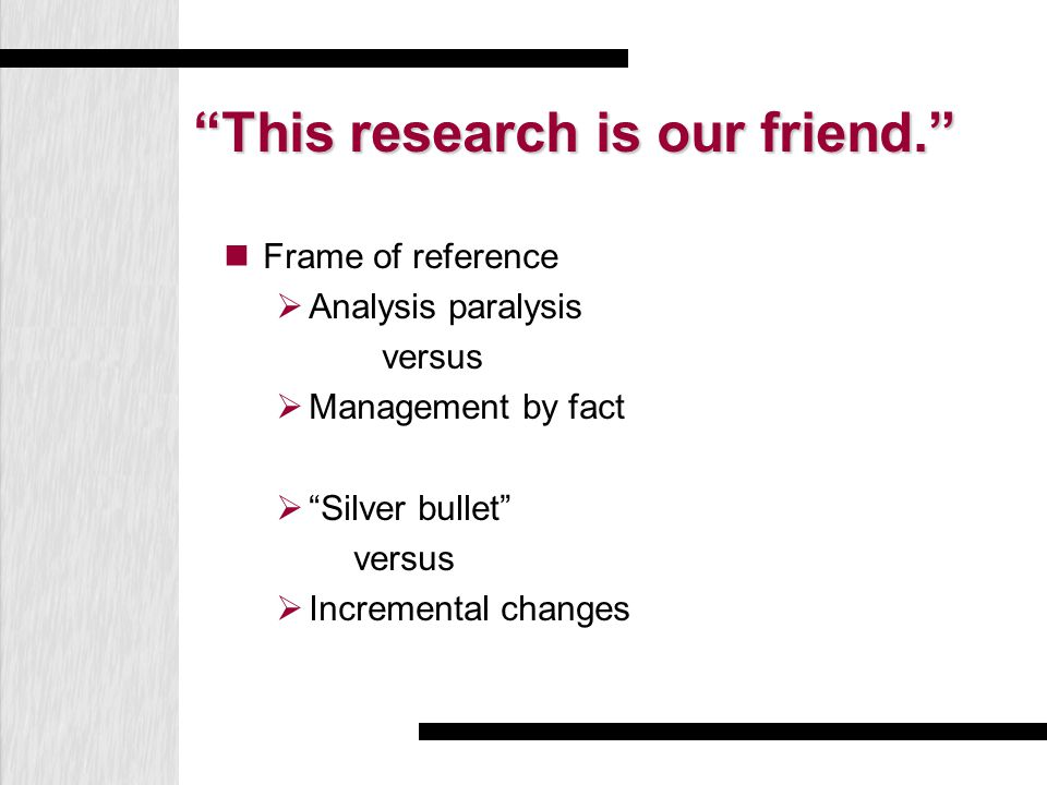 This research is our friend. Frame of reference  Analysis paralysis versus  Management by fact  Silver bullet versus  Incremental changes