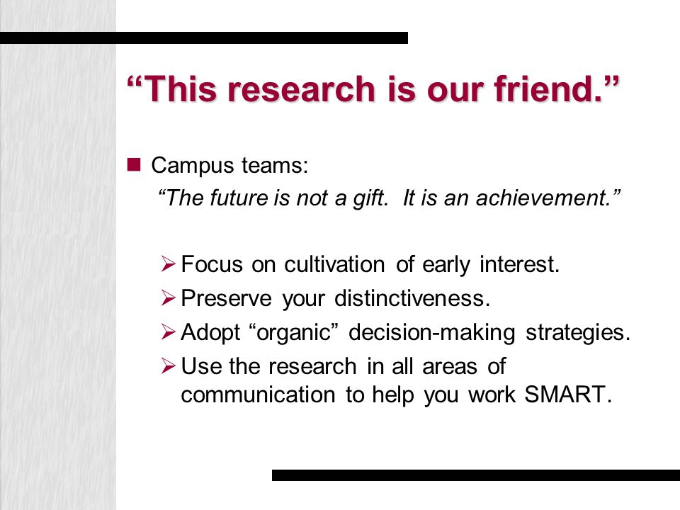 """This research is our friend."" Campus teams: ""The future is not a gift. It is an achievement.""  Focus on cultivation of early interest.  Preserve yo"
