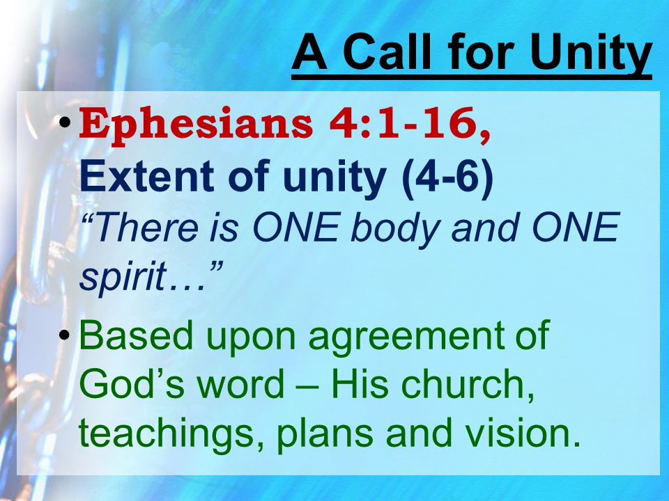 """A Call for Unity Ephesians 4:1-16, Extent of unity (4-6) """" There is ONE body and ONE spirit…"""" Based upon agreement of God's word – His church, teachin"""