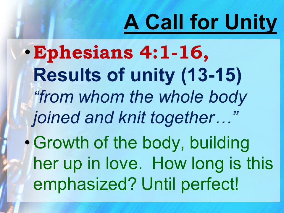 """A Call for Unity Ephesians 4:1-16, Results of unity (13-15) """" from whom the whole body joined and knit together…"""" Growth of the body, building her up"""