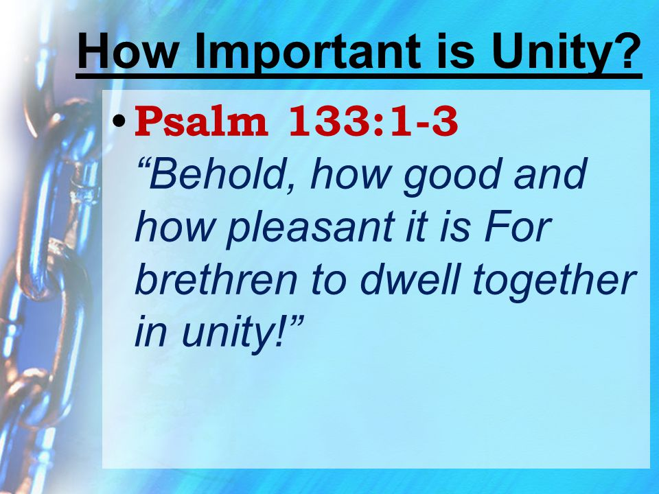 """How Important is Unity? Psalm 133:1-3 """"Behold, how good and how pleasant it is For brethren to dwell together in unity!"""""""