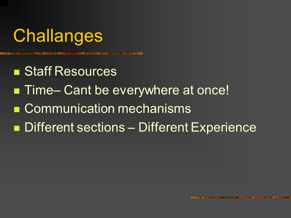 Challanges Staff Resources Time– Cant be everywhere at once.