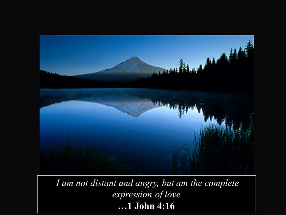 I am not distant and angry, but am the complete expression of love …1 John 4:16