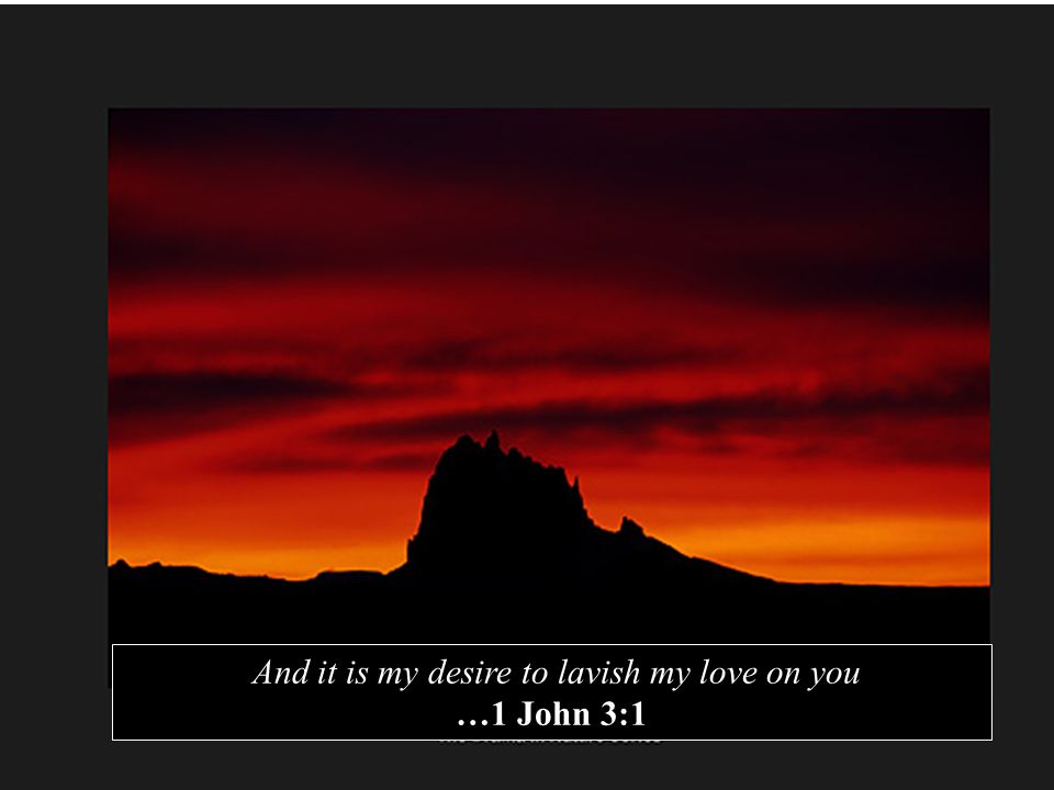 And it is my desire to lavish my love on you …1 John 3:1
