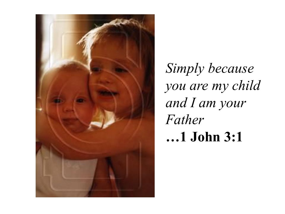 Simply because you are my child and I am your Father …1 John 3:1