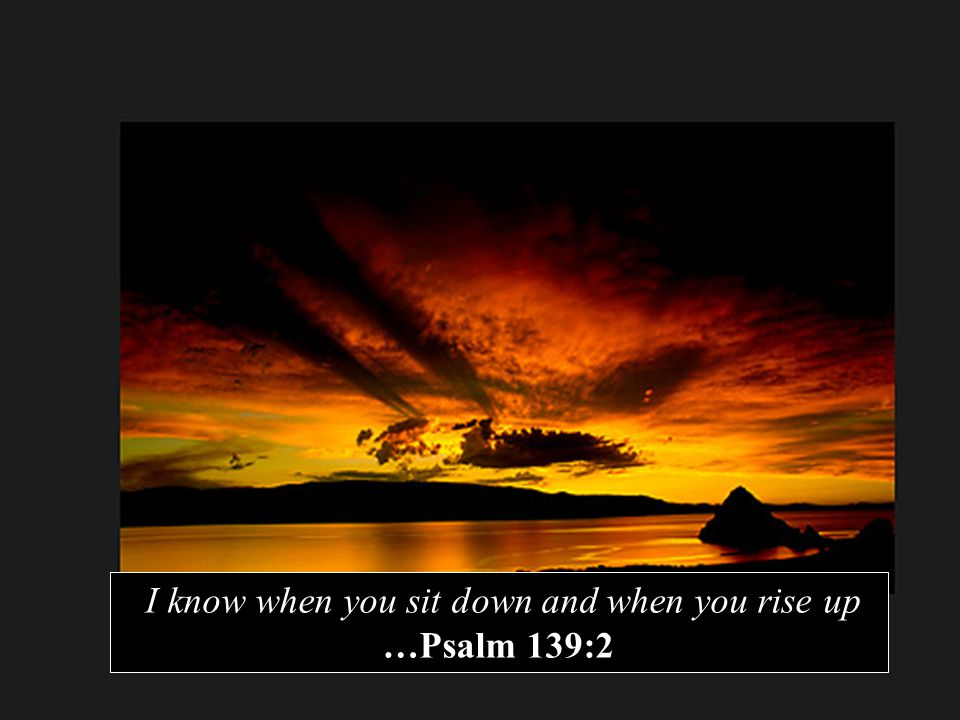 I know when you sit down and when you rise up …Psalm 139:2