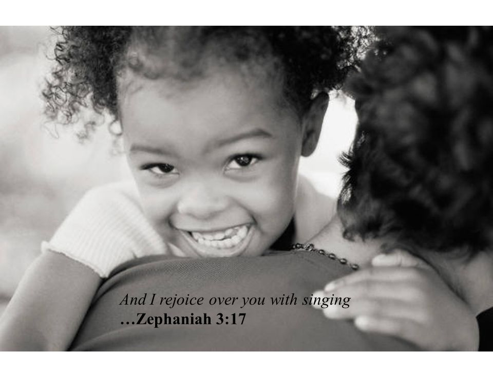 And I rejoice over you with singing …Zephaniah 3:17