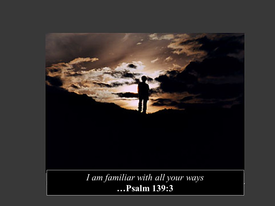 I am familiar with all your ways …Psalm 139:3