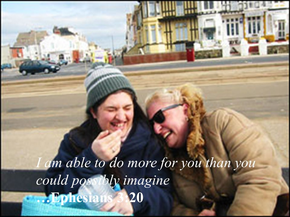 I am able to do more for you than you could possibly imagine …Ephesians 3:20