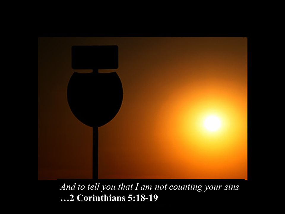 And to tell you that I am not counting your sins …2 Corinthians 5:18-19