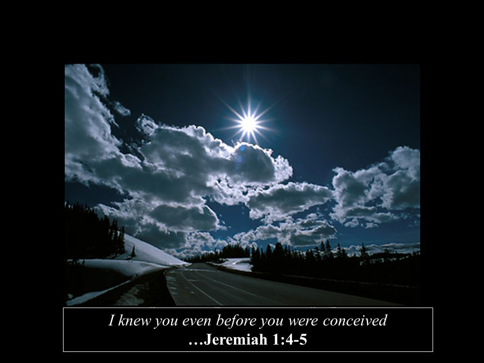 I knew you even before you were conceived …Jeremiah 1:4-5