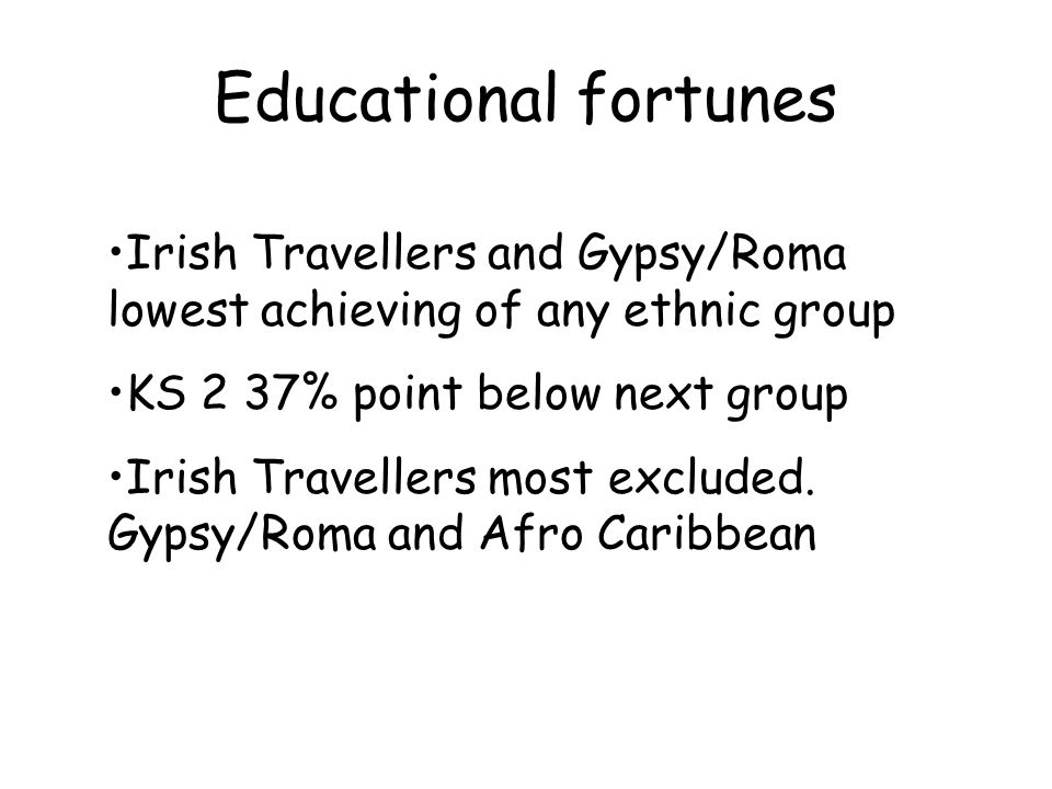 Educational fortunes Irish Travellers and Gypsy/Roma lowest achieving of any ethnic group KS 2 37% point below next group Irish Travellers most exclud