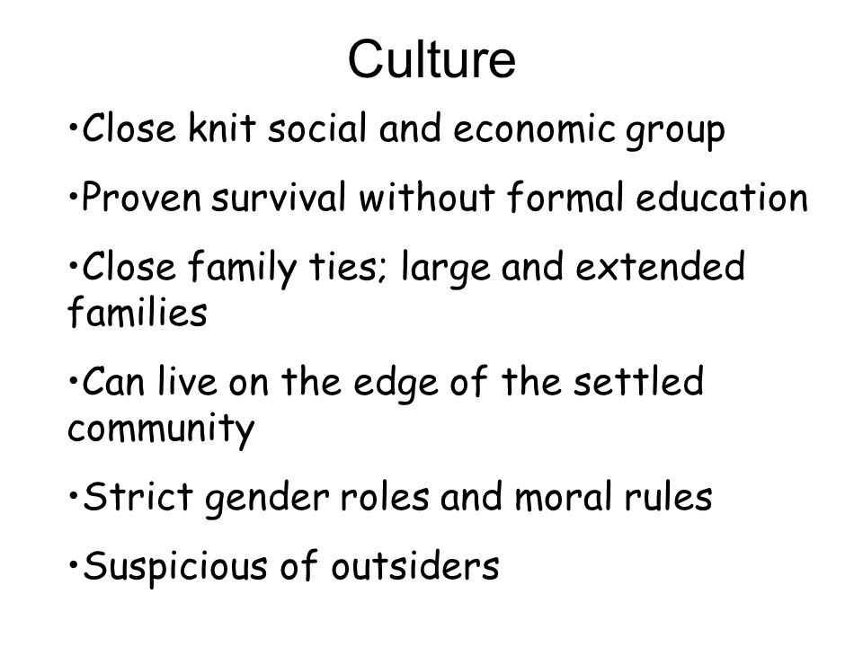 Close knit social and economic group Proven survival without formal education Close family ties; large and extended families Can live on the edge of t