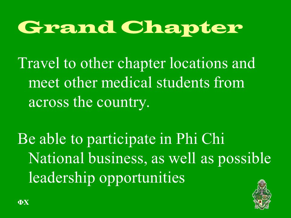 Grand Chapter Travel to other chapter locations and meet other medical students from across the country. Be able to participate in Phi Chi National bu