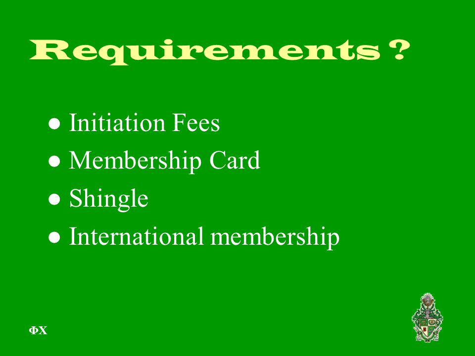 Requirements ? ● Initiation Fees ● Membership Card ● Shingle ● International membership ΦΧ