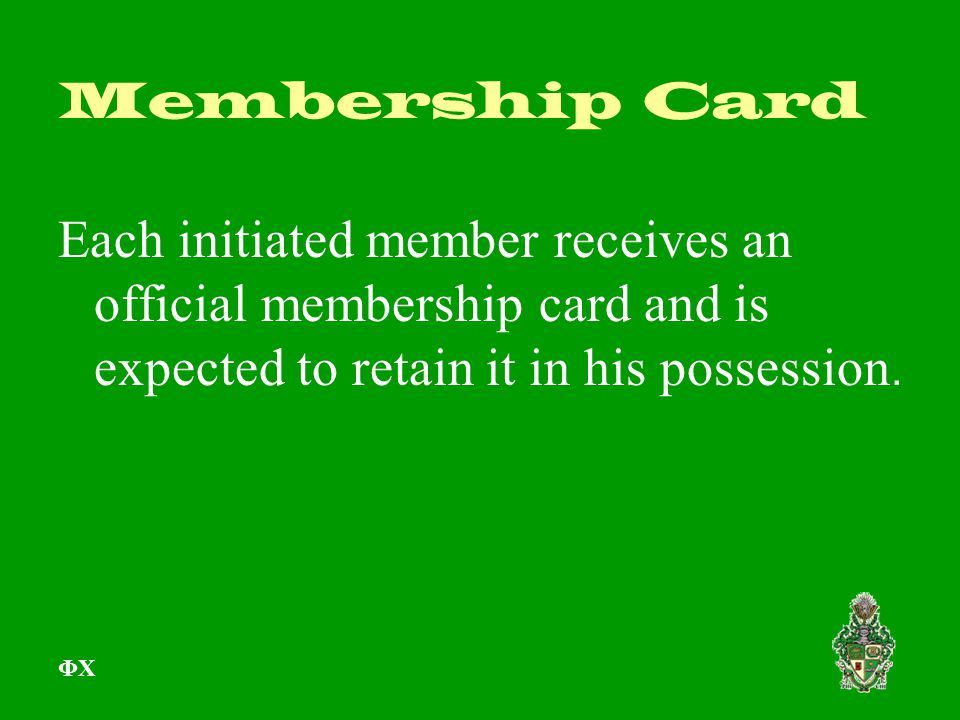 Membership Card Each initiated member receives an official membership card and is expected to retain it in his possession. ΦΧ
