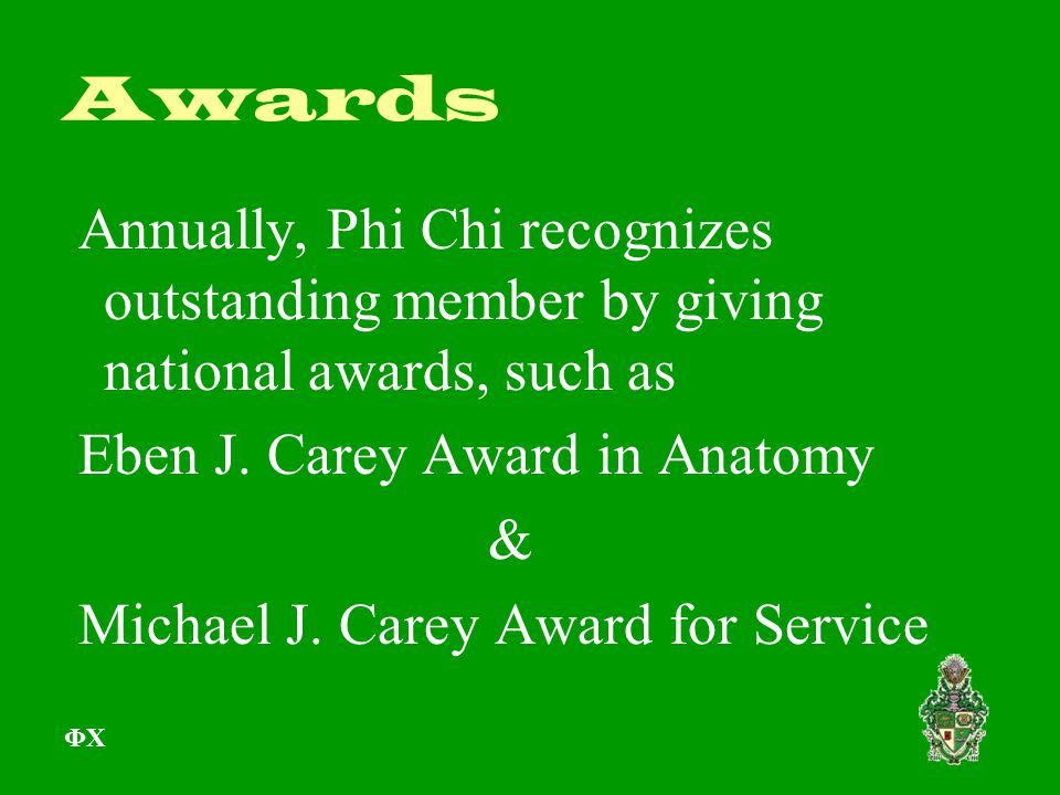 Awards Annually, Phi Chi recognizes outstanding member by giving national awards, such as Eben J. Carey Award in Anatomy & Michael J. Carey Award for