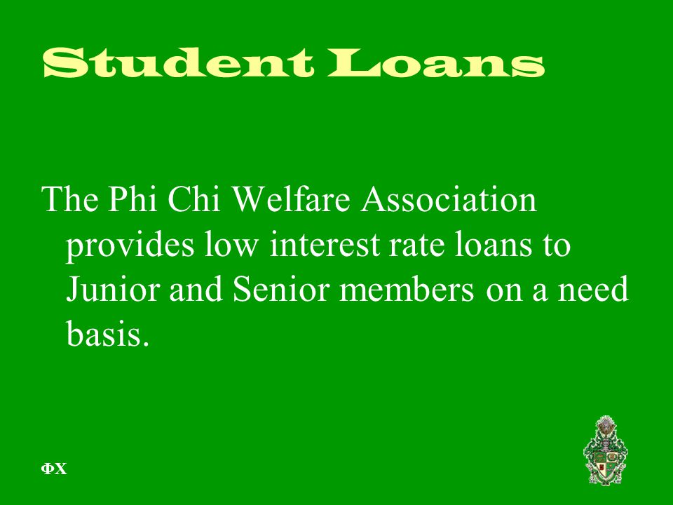 Student Loans The Phi Chi Welfare Association provides low interest rate loans to Junior and Senior members on a need basis. ΦΧ