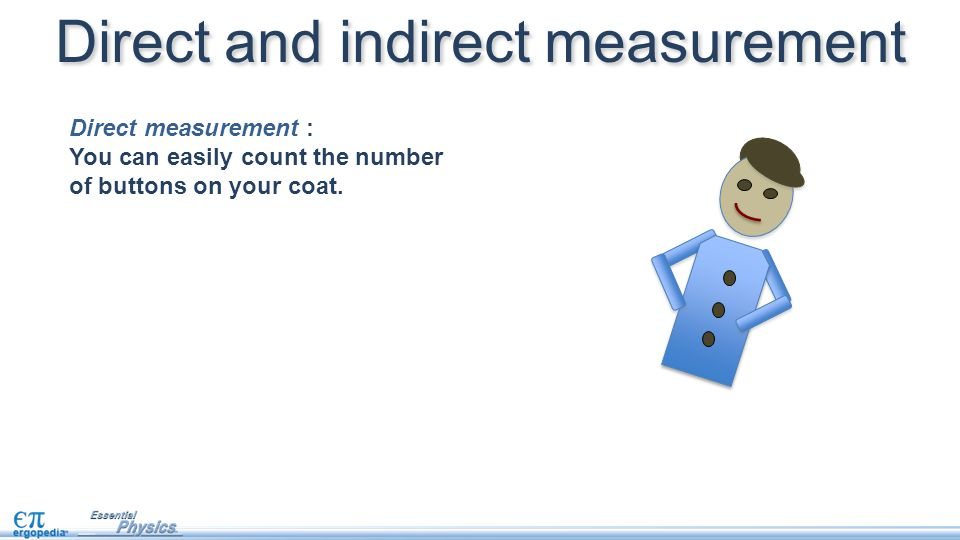 Direct and indirect measurement Direct measurement : You can easily count the number of buttons on your coat.