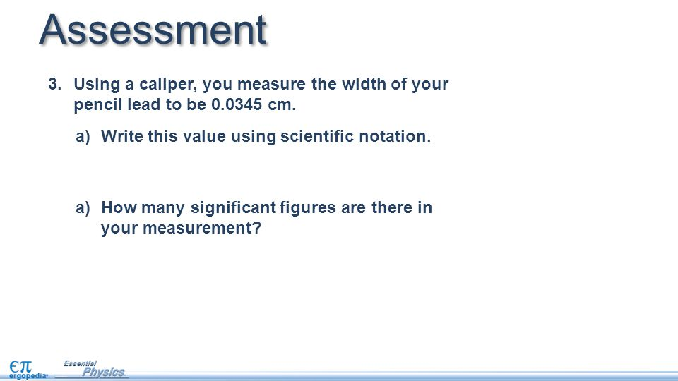 Assessment 3.Using a caliper, you measure the width of your pencil lead to be 0.0345 cm.