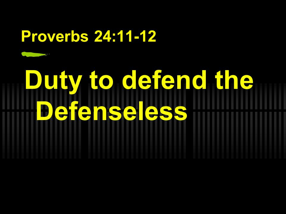 Proverbs 24:11-12 Duty to defend the Defenseless