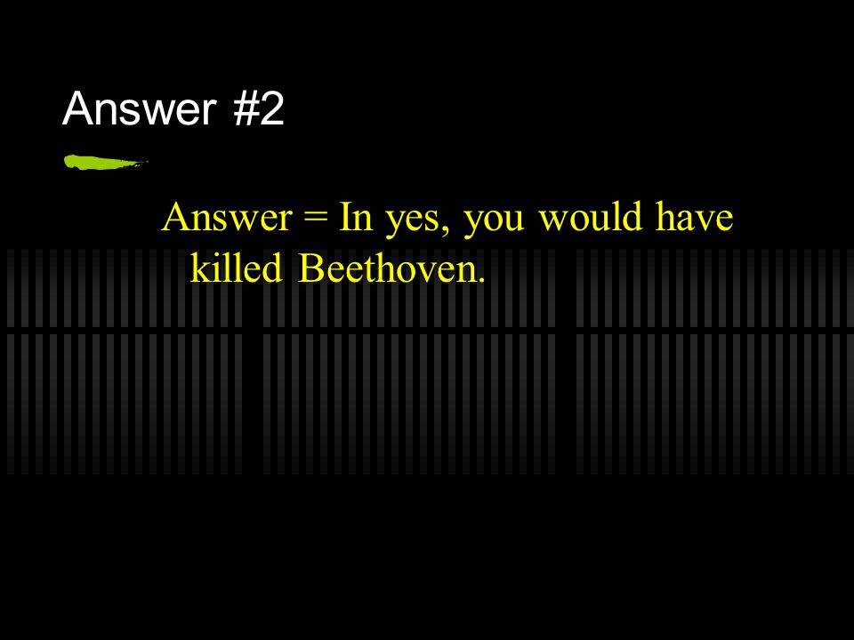 Answer #2 Answer = In yes, you would have killed Beethoven.
