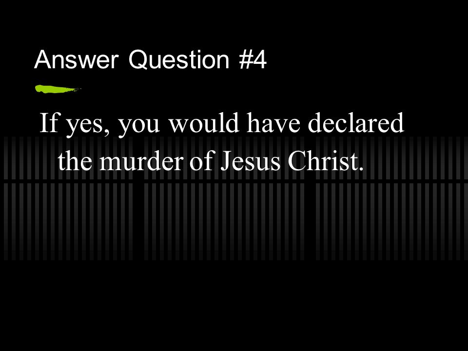 Answer Question #4 If yes, you would have declared the murder of Jesus Christ.
