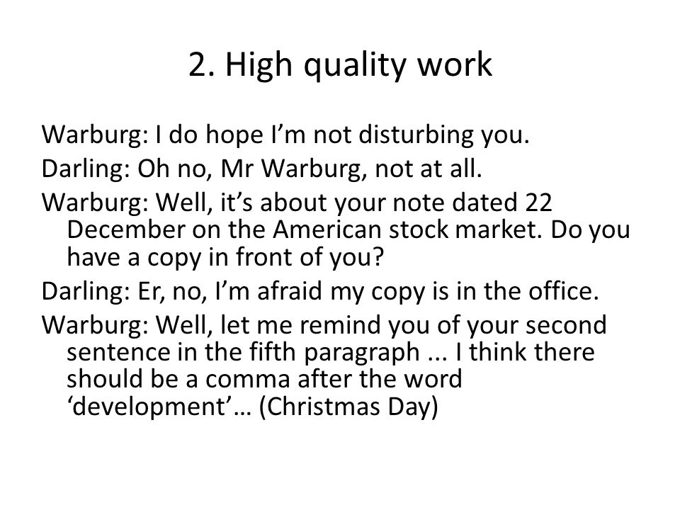 2. High quality work Warburg: I do hope I'm not disturbing you. Darling: Oh no, Mr Warburg, not at all. Warburg: Well, it's about your note dated 22 D