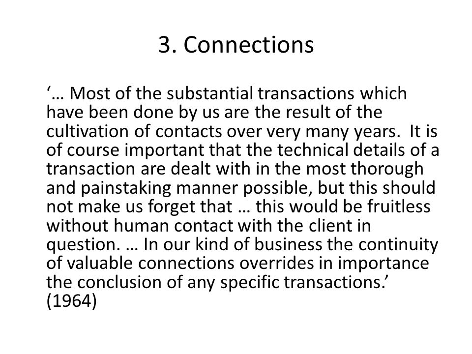 3. Connections '… Most of the substantial transactions which have been done by us are the result of the cultivation of contacts over very many years.