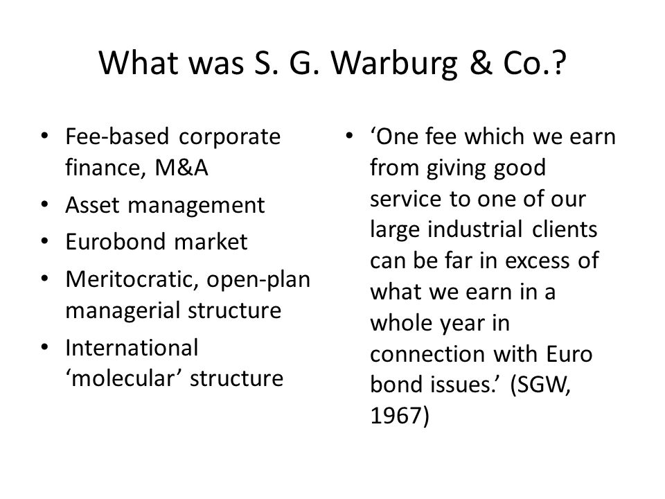 What was S. G. Warburg & Co.? Fee-based corporate finance, M&A Asset management Eurobond market Meritocratic, open-plan managerial structure Internati