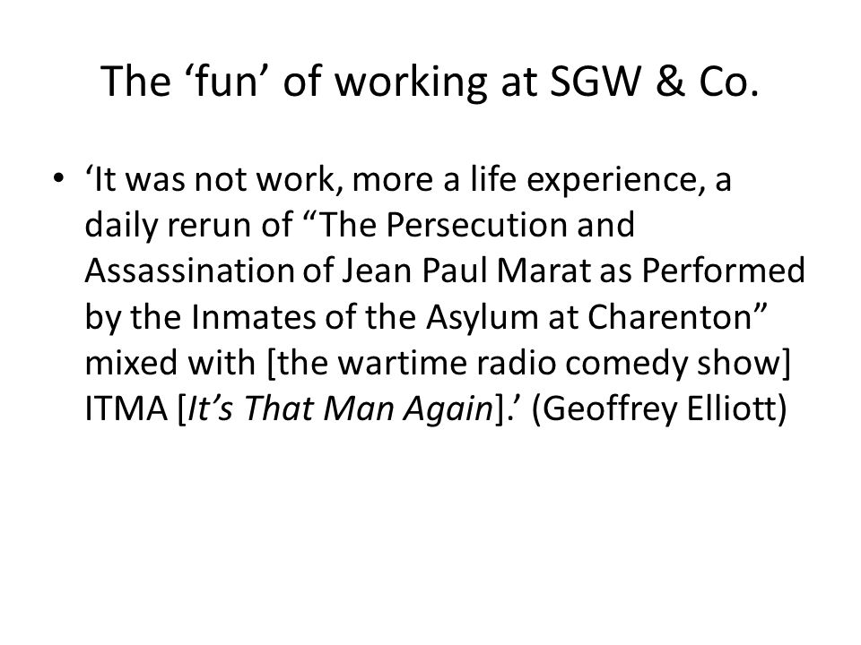 "The 'fun' of working at SGW & Co. 'It was not work, more a life experience, a daily rerun of ""The Persecution and Assassination of Jean Paul Marat as"