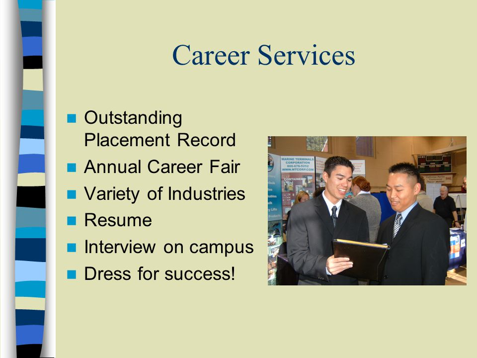 Career Services Outstanding Placement Record Annual Career Fair Variety of Industries Resume Interview on campus Dress for success!