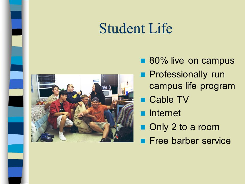 Student Life 80% live on campus Professionally run campus life program Cable TV Internet Only 2 to a room Free barber service