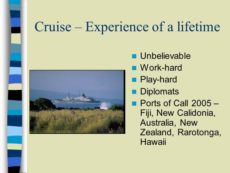 Cruise – Experience of a lifetime Unbelievable Work-hard Play-hard Diplomats Ports of Call 2005 – Fiji, New Calidonia, Australia, New Zealand, Rarotonga, Hawaii