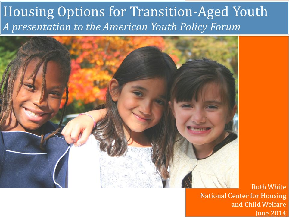 Housing Options for Transition-Aged Youth A presentation to the American Youth Policy Forum Housing Options for Transition-Aged Youth A presentation to the American Youth Policy Forum Ruth White National Center for Housing and Child Welfare June 2014