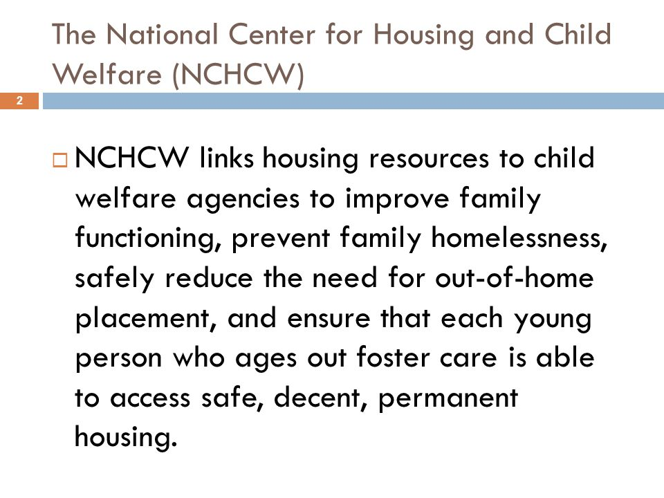 The National Center for Housing and Child Welfare (NCHCW)  NCHCW links housing resources to child welfare agencies to improve family functioning, prevent family homelessness, safely reduce the need for out-of-home placement, and ensure that each young person who ages out foster care is able to access safe, decent, permanent housing.