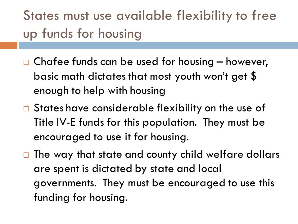 States must use available flexibility to free up funds for housing  Chafee funds can be used for housing – however, basic math dictates that most youth won't get $ enough to help with housing  States have considerable flexibility on the use of Title IV-E funds for this population.